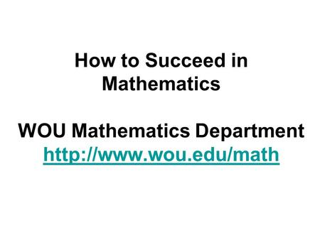 How to Succeed in Mathematics WOU Mathematics Department