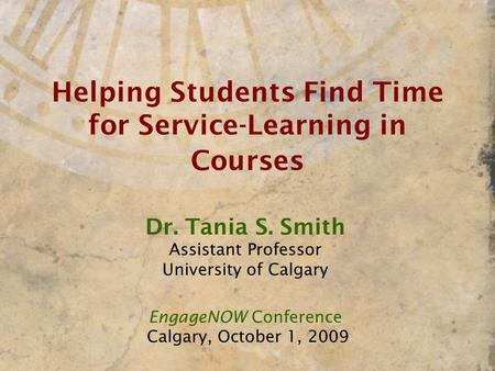 Helping Students Find Time for Service-Learning in Courses Dr. Tania S. Smith Assistant Professor University of Calgary EngageNOW Conference Calgary, October.