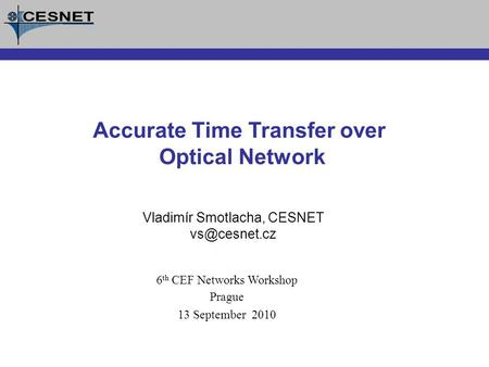 Vladimír Smotlacha, CESNET Accurate Time Transfer over Optical Network 6 th CEF Networks Workshop Prague 13 September 2010.