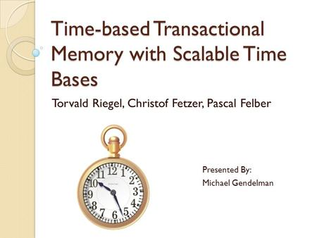 Time-based Transactional Memory with Scalable Time Bases Torvald Riegel, Christof Fetzer, Pascal Felber Presented By: Michael Gendelman.