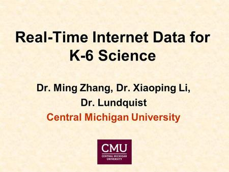 Real-Time Internet Data for K-6 Science Dr. Ming Zhang, Dr. Xiaoping Li, Dr. Lundquist Central Michigan University.