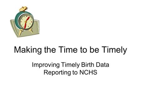 Making the Time to be Timely Improving Timely Birth Data Reporting to NCHS.