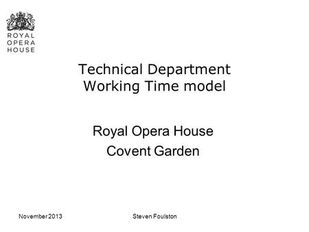 November 2013Steven Foulston Technical Department Working Time model Royal Opera House Covent Garden.