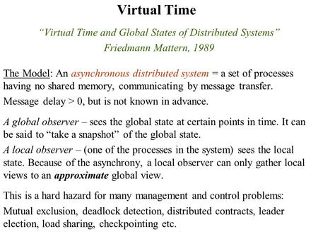 Virtual Time Virtual Time and Global States of Distributed Systems Friedmann Mattern, 1989 The Model: An asynchronous distributed system = a set of processes.