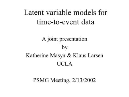 Latent variable models for time-to-event data A joint presentation by Katherine Masyn & Klaus Larsen UCLA PSMG Meeting, 2/13/2002.