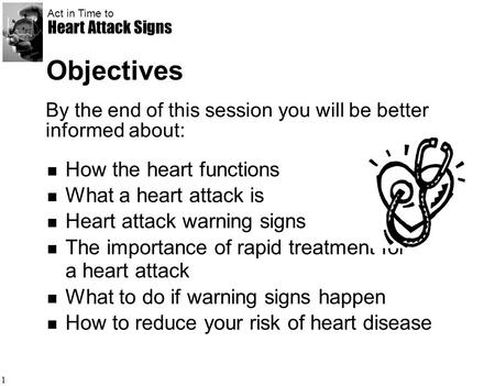 Act in Time to Heart Attack Signs 1 Objectives How the heart functions What a heart attack is Heart attack warning signs The importance of rapid treatment.