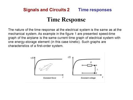 Signals and Circuits 2 Time responses The nature of the time response at the electrical system is the same as at the mechanical system. As example in the.