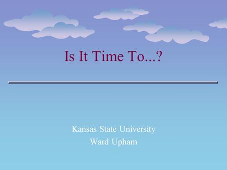 Is It Time To...? Kansas State University Ward Upham.