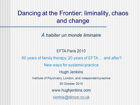 Dancing at the Frontier: liminality, chaos and change À habiter un monde liminaire EFTA Paris 2010 60 years of family therapy, 20 years of EFTA … and after?