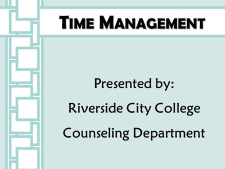 T IME M ANAGEMENT Presented by: Riverside City College Counseling Department.