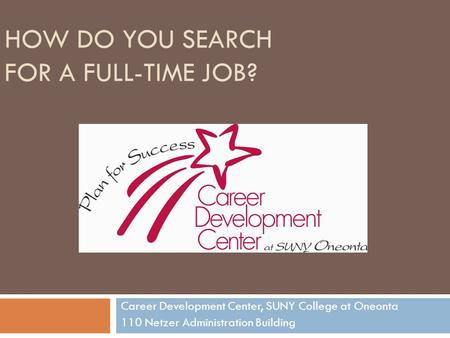 HOW DO YOU SEARCH FOR A FULL-TIME JOB? Career Development Center, SUNY College at Oneonta 110 Netzer Administration Building.