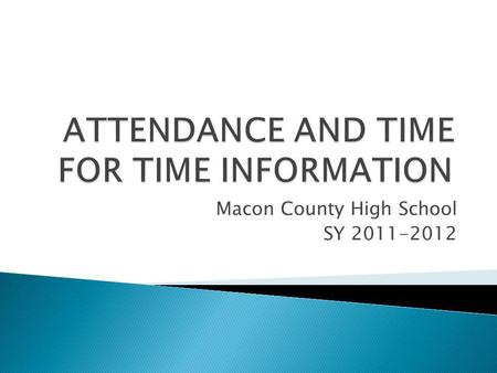 Macon County High School SY 2011-2012. Why is attendance important? Attendance is a key factor in student achievement and therefore, students are expected.