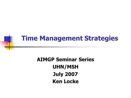 Time Management Strategies AIMGP Seminar Series UHN/MSH July 2007 Ken Locke.