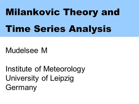 Milankovic Theory <strong>and</strong> Time Series Analysis Mudelsee M Institute of Meteorology University of Leipzig Germany.
