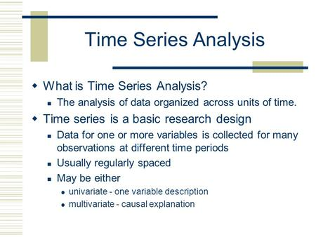 Time Series Analysis What is Time Series Analysis? The analysis of data organized across units of time. Time series is a basic research design Data for.