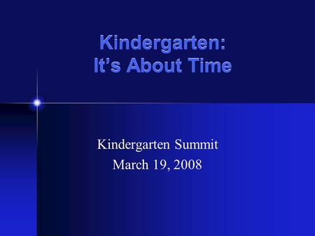 Kindergarten: Its About Time Kindergarten Summit March 19, 2008.