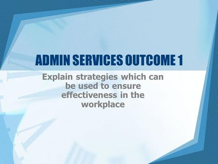 ADMIN SERVICES OUTCOME 1 Explain strategies which can be used to ensure effectiveness in the workplace.