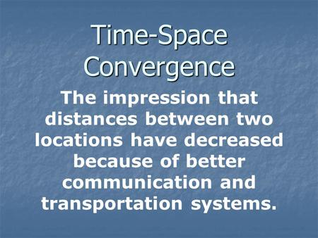 Time-Space Convergence The impression that distances between two locations have decreased because of better communication and transportation systems.