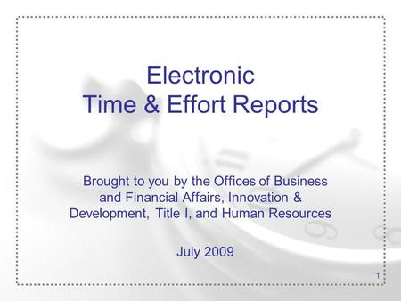 1 Electronic Time & Effort Reports Brought to you by the Offices of Business and Financial Affairs, Innovation & Development, Title I, and Human Resources.