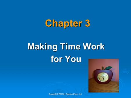 Copyright © 2010 by Tapestry Press, Ltd. Chapter 3 Making Time Work for You.