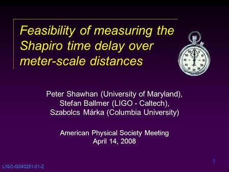 1 Feasibility of measuring the Shapiro time delay over meter-scale distances Peter Shawhan (University of Maryland), Stefan Ballmer (LIGO - Caltech), Szabolcs.