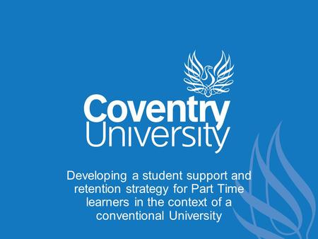 Developing a student support and retention strategy for Part Time learners in the context of a conventional University.