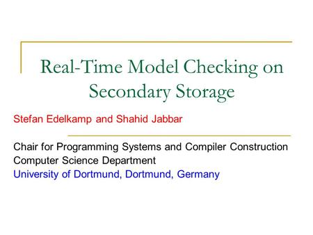 Real-Time Model Checking on Secondary Storage Stefan Edelkamp and Shahid Jabbar Chair for Programming Systems and Compiler Construction Computer Science.