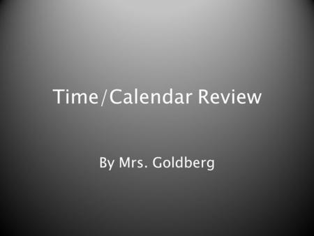 Time/Calendar Review By Mrs. Goldberg. Makayla spent exactly 60 minutes at the library. How many hours did she spend at the library?