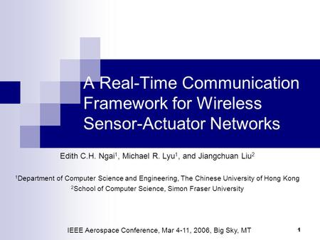 1 A Real-Time Communication Framework for Wireless Sensor-Actuator Networks Edith C.H. Ngai 1, Michael R. Lyu 1, and Jiangchuan Liu 2 1 Department of Computer.