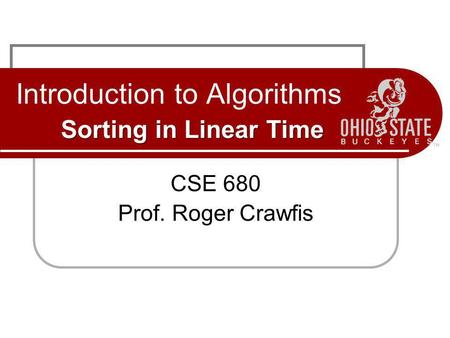 Sorting in Linear Time Introduction to Algorithms Sorting in Linear Time CSE 680 Prof. Roger Crawfis.