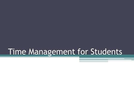 Time Management for Students. Time Management = Self Management Youre not learning how to manage your time as much as you are learning how to manage yourself.