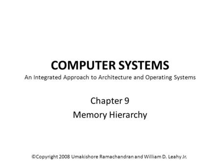 COMPUTER SYSTEMS An Integrated Approach to Architecture and Operating Systems Chapter 9 Memory Hierarchy ©Copyright 2008 Umakishore Ramachandran and William.