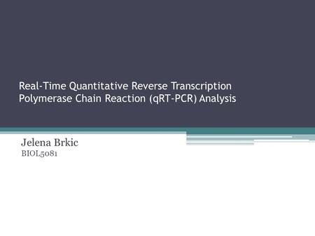 Real-Time Quantitative Reverse Transcription Polymerase Chain Reaction (qRT-PCR) Analysis Jelena Brkic BIOL5081.
