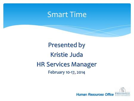 Presented by Kristie Juda HR Services Manager February 10-17, 2014 Smart Time.