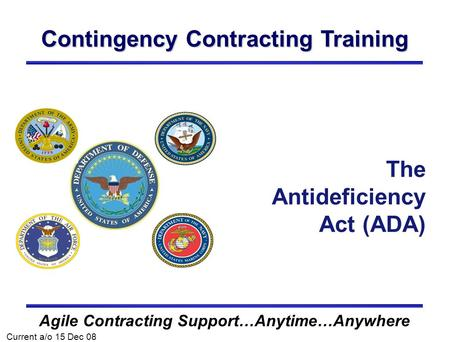 Contingency Contracting Training Agile Contracting Support…Anytime…Anywhere The Antideficiency Act (ADA) Current a/o 15 Dec 08.