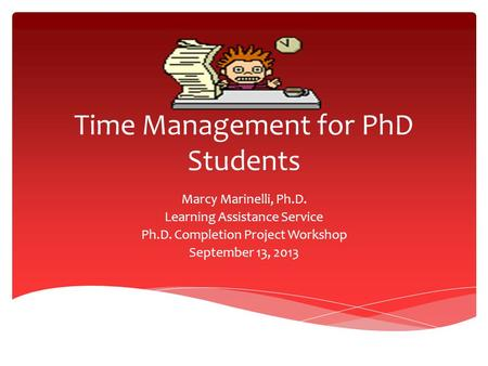 Time Management for PhD Students Marcy Marinelli, Ph.D. Learning Assistance Service Ph.D. Completion Project Workshop September 13, 2013.