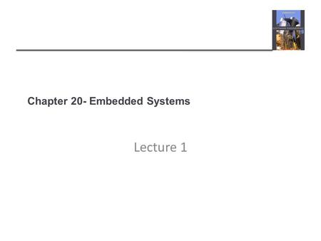 Chapter 20- Embedded Systems Lecture 1. Topics covered Embedded systems design Architectural patterns Timing analysis Real-time operating systems.