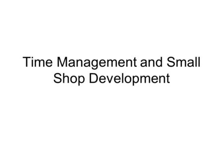 Time Management and Small Shop Development. What things prevent you from making the best use of your time?