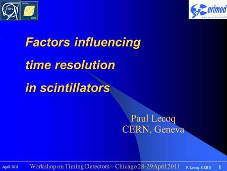 1 P. Lecoq CERN April 2011 Workshop on Timing Detectors – Chicago 28-29April 2011 Factors influencing time resolution in scintillators Paul Lecoq CERN,