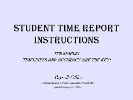 Student Time Report Instructions Its Simple! Timeliness And Accuracy Are The Key! Payroll Office Administration Services Building, Room 102