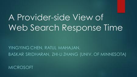A Provider-side View of Web Search Response Time YINGYING CHEN, RATUL MAHAJAN, BASKAR SRIDHARAN, ZHI-LI ZHANG (UNIV. OF MINNESOTA) MICROSOFT.