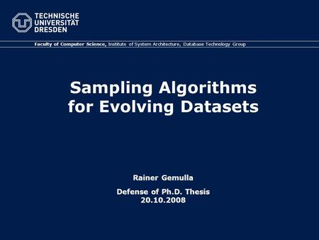Sampling Algorithms for Evolving Datasets Rainer Gemulla Defense of Ph.D. Thesis 20.10.2008 Faculty of Computer Science, Institute of System Architecture,