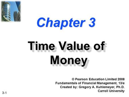3-1 Chapter 3 Time Value of Money © Pearson Education Limited 2008 Fundamentals of Financial Management, 13/e Created by: Gregory A. Kuhlemeyer, Ph.D.