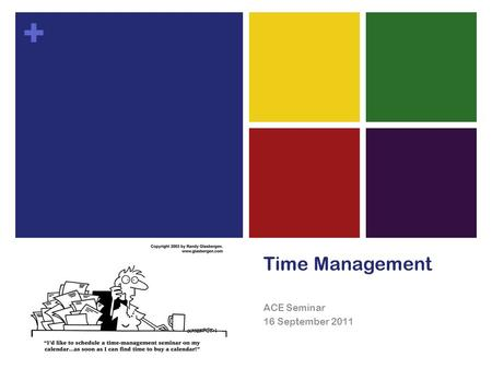 + Time Management ACE Seminar 16 September 2011. + Why manage your time?