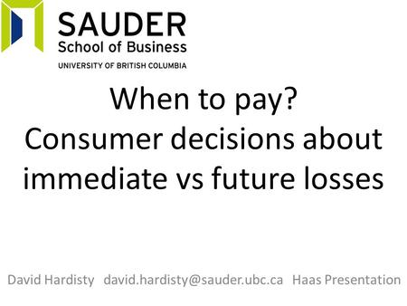 When to pay? Consumer decisions about immediate vs future losses David Hardisty Haas Presentation.