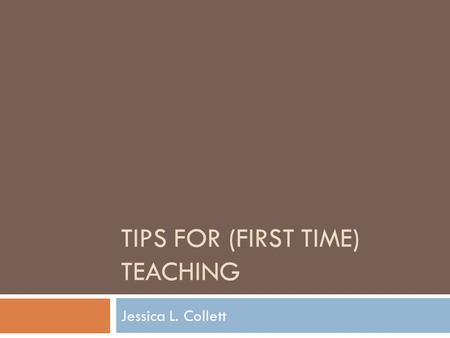 TIPS FOR (FIRST TIME) TEACHING Jessica L. Collett.