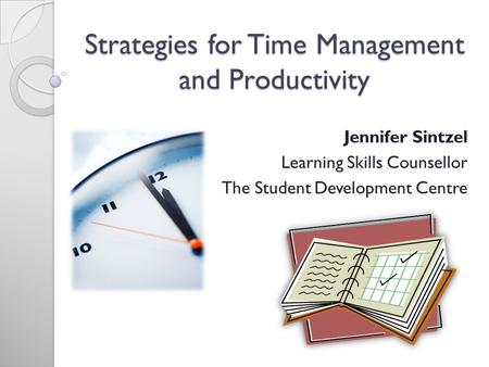 Strategies for Time Management and Productivity Jennifer Sintzel Learning Skills Counsellor The Student Development Centre.