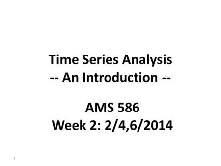 Time Series Analysis -- An Introduction -- 1 AMS 586 Week 2: 2/4,6/2014.