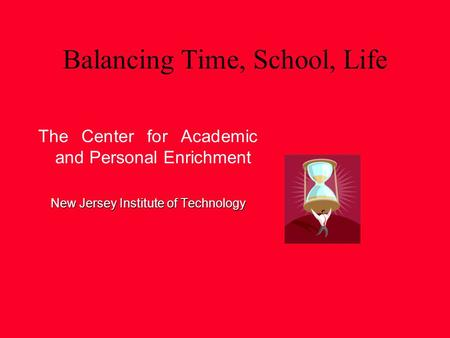 Balancing Time, School, Life The Center for Academic and Personal Enrichment New Jersey Institute of Technology.