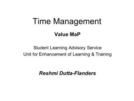 Time Management Value MaP Student Learning Advisory Service Unit for Enhancement of Learning & Training Reshmi Dutta-Flanders.